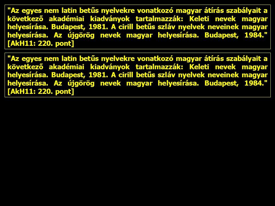 Az egyes nem latin betűs nyelvekre vonatkozó magyar átírás szabályait a következő akadémiai kiadványok tartalmazzák: Keleti nevek magyar helyesírása. Budapest, 1981. A cirill betűs szláv nyelvek neveinek magyar helyesírása. Az újgörög nevek magyar helyesírása. Budapest, 1984. [AkH11: 220. pont]